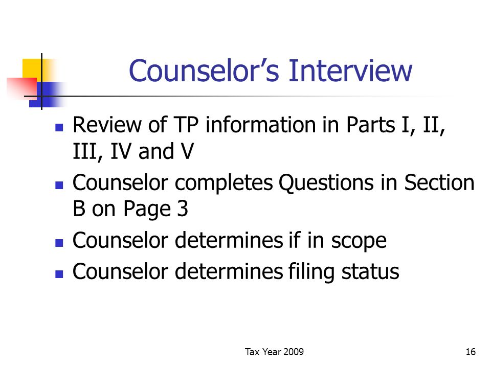 Tax Year 200916 Counselors Interview Review of TP information in Parts I, II, III, IV and V Counselor completes Questions in Section B on Page 3 Counselor determines if in scope Counselor determines filing status