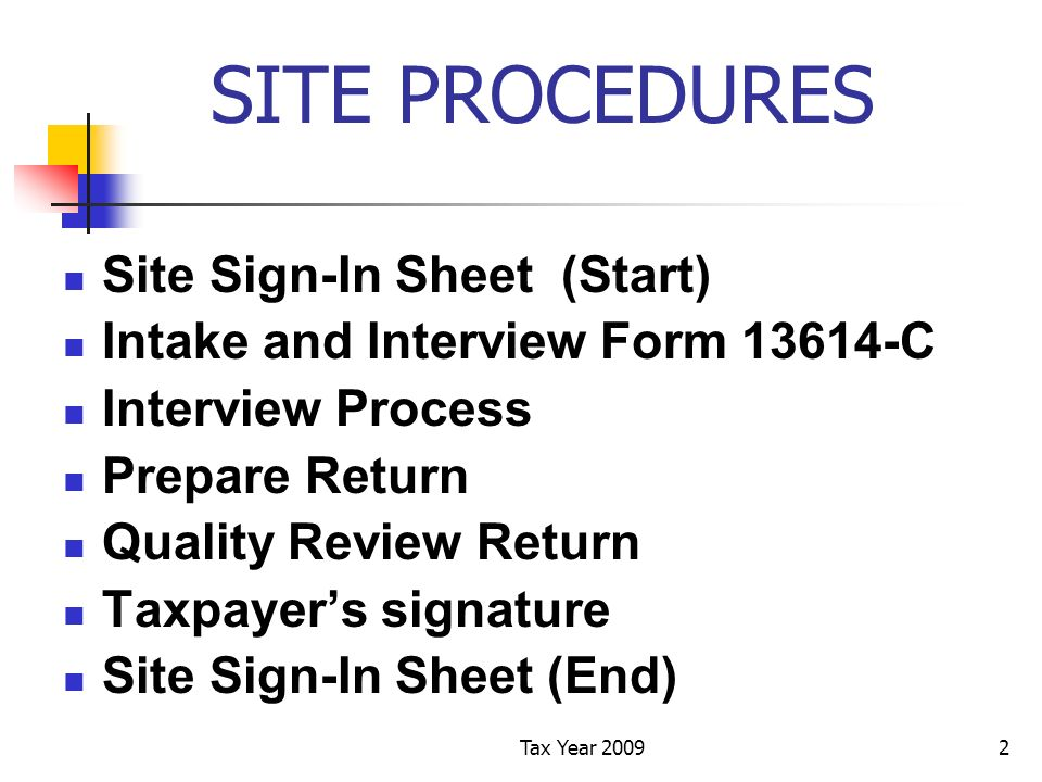 Tax Year 20092 SITE PROCEDURES Site Sign-In Sheet (Start) Intake and Interview Form 13614-C Interview Process Prepare Return Quality Review Return Taxpayers signature Site Sign-In Sheet (End)