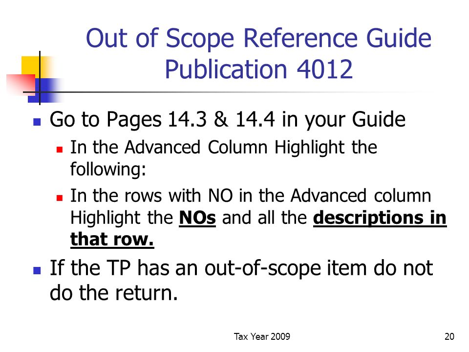 Tax Year 200920 Out of Scope Reference Guide Publication 4012 Go to Pages 14.3 & 14.4 in your Guide In the Advanced Column Highlight the following: In the rows with NO in the Advanced column Highlight the NOs and all the descriptions in that row.