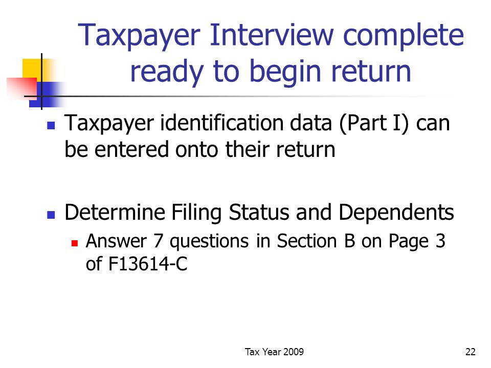 Tax Year 200922 Taxpayer Interview complete ready to begin return Taxpayer identification data (Part I) can be entered onto their return Determine Filing Status and Dependents Answer 7 questions in Section B on Page 3 of F13614-C