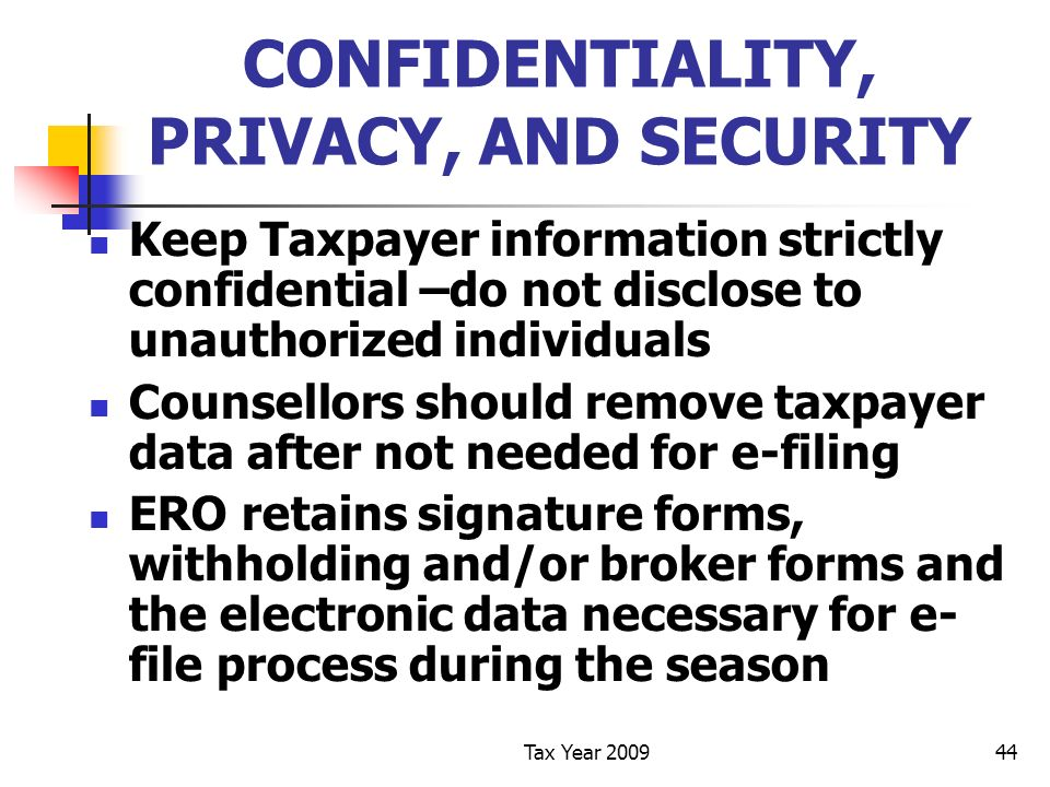 Tax Year 200944 CONFIDENTIALITY, PRIVACY, AND SECURITY Keep Taxpayer information strictly confidential –do not disclose to unauthorized individuals Counsellors should remove taxpayer data after not needed for e-filing ERO retains signature forms, withholding and/or broker forms and the electronic data necessary for e- file process during the season