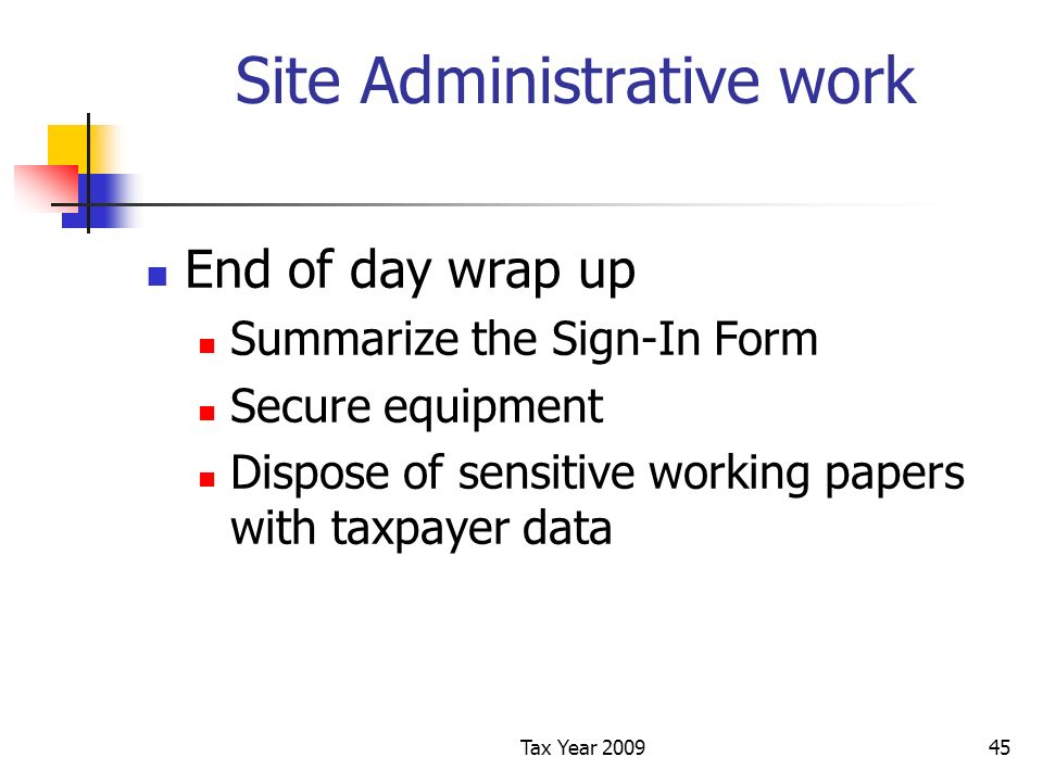 Tax Year 200945 Site Administrative work End of day wrap up Summarize the Sign-In Form Secure equipment Dispose of sensitive working papers with taxpayer data