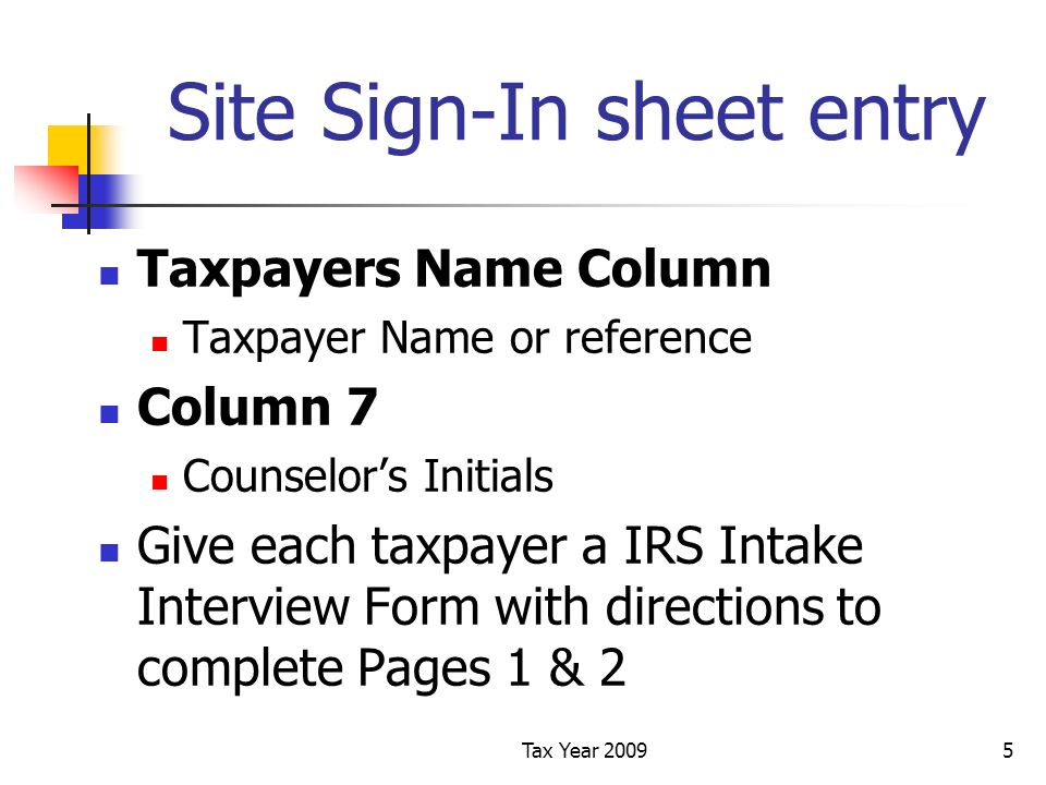 Tax Year 20095 Site Sign-In sheet entry Taxpayers Name Column Taxpayer Name or reference Column 7 Counselors Initials Give each taxpayer a IRS Intake Interview Form with directions to complete Pages 1 & 2