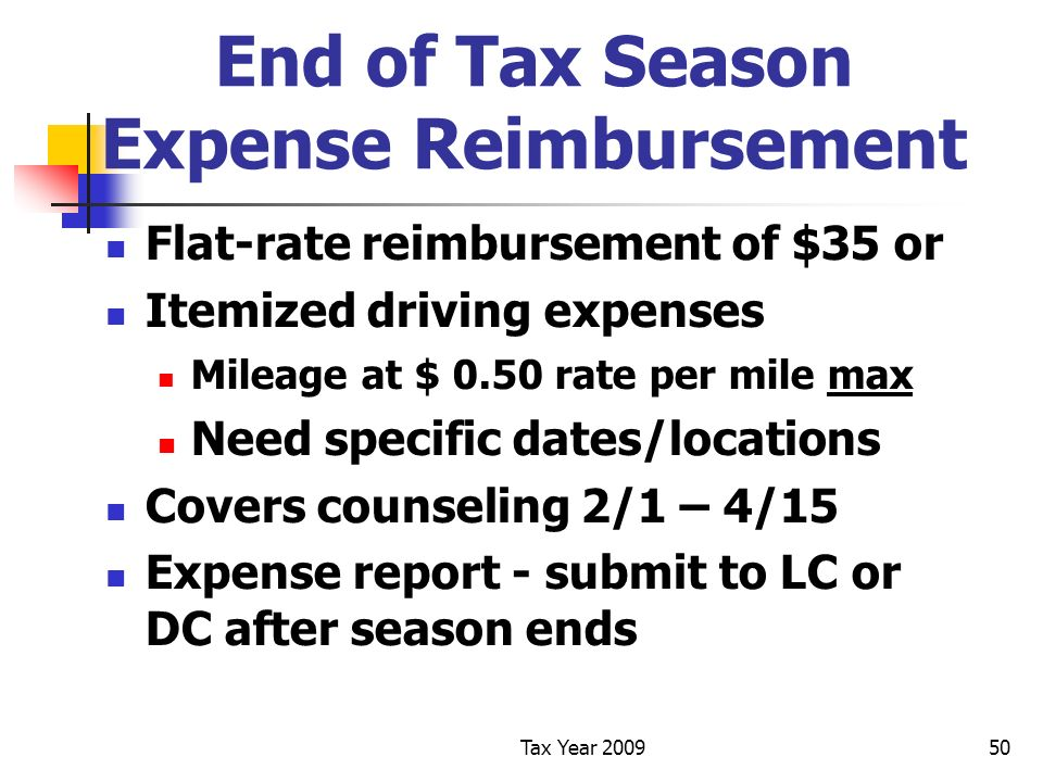 Tax Year 200950 End of Tax Season Expense Reimbursement Flat-rate reimbursement of $35 or Itemized driving expenses Mileage at $ 0.50 rate per mile max Need specific dates/locations Covers counseling 2/1 – 4/15 Expense report - submit to LC or DC after season ends