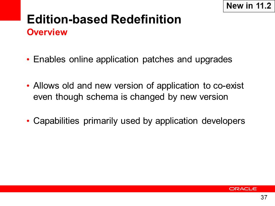 37 Edition-based Redefinition Overview Enables online application patches and upgrades Allows old and new version of application to co-exist even thou