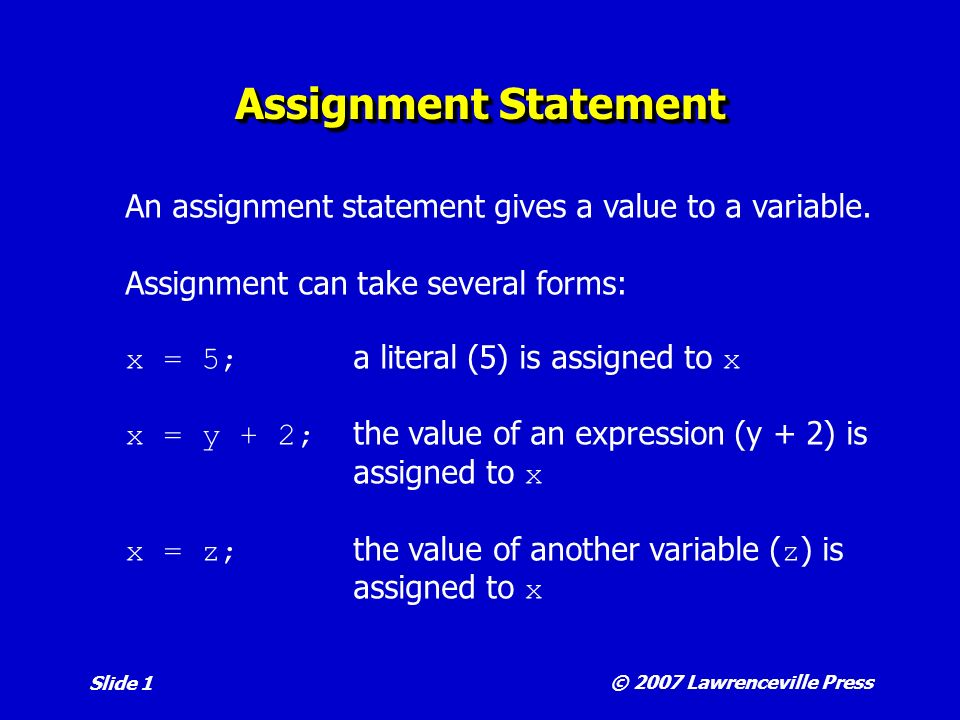 © 2007 Lawrenceville Press Slide 1 Assignment Statement An assignment statement gives a value to a variable.