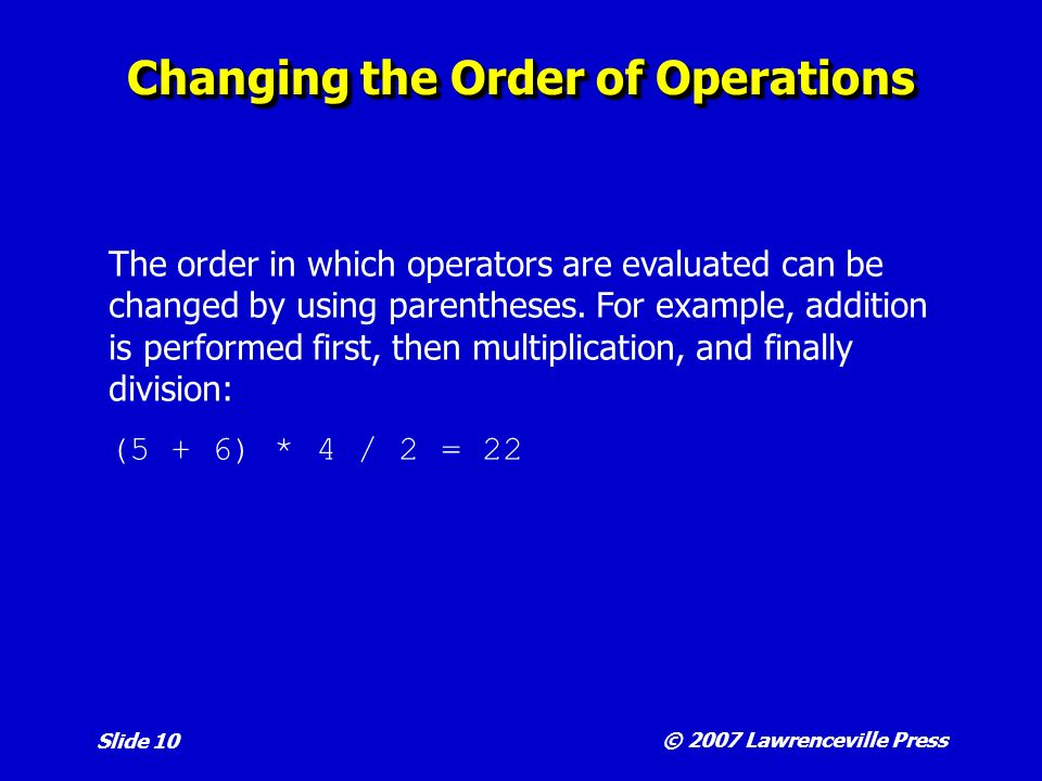 © 2007 Lawrenceville Press Slide 10 Changing the Order of Operations The order in which operators are evaluated can be changed by using parentheses.