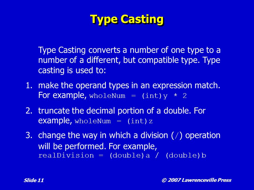 © 2007 Lawrenceville Press Slide 11 Type Casting Type Casting converts a number of one type to a number of a different, but compatible type.