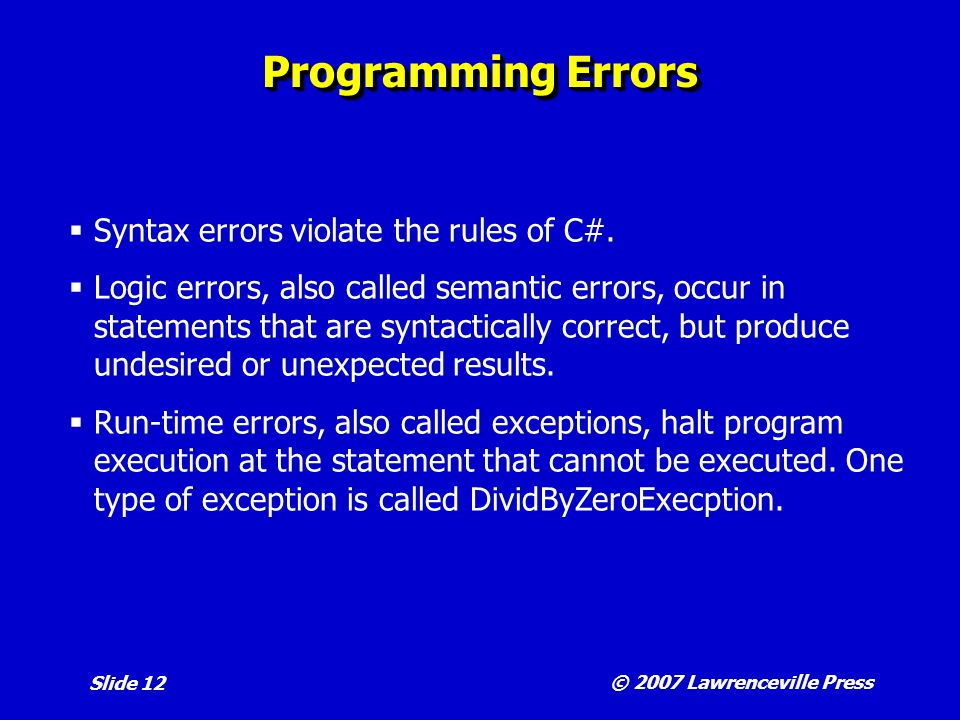 © 2007 Lawrenceville Press Slide 12 Programming Errors Syntax errors violate the rules of C#.