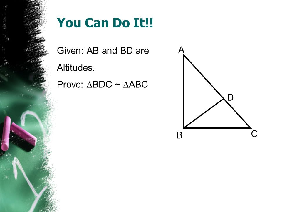 You Can Do It!! Given: AB and BD are Altitudes. Prove: BDC ~ ABC A B C D