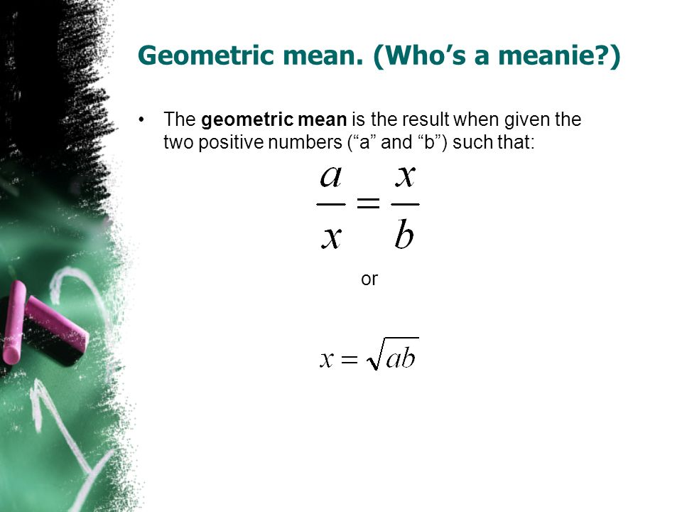 Geometric mean. (Whos a meanie?) The geometric mean is the result when given the two positive numbers (a and b) such that: or