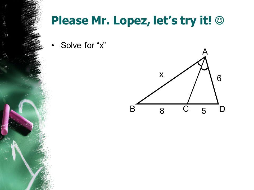 Please Mr. Lopez, lets try it! Solve for x A BC D x 85 6