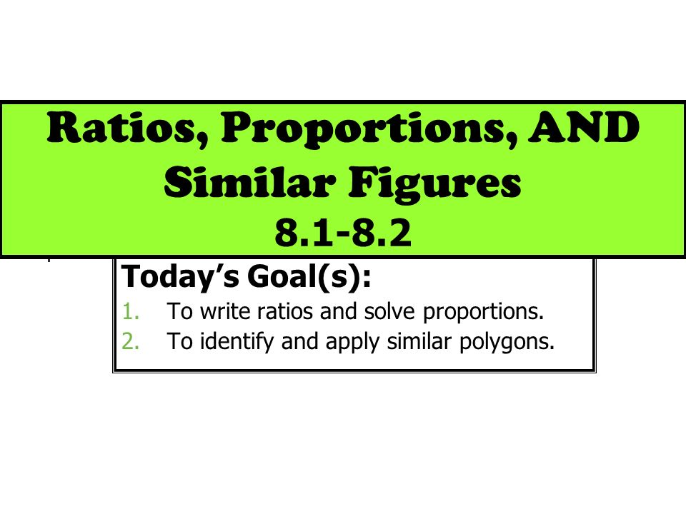 Ratios, Proportions, AND Similar Figures 8.1-8.2 Todays Goal(s): 1.To write ratios and solve proportions. 2.To identify and apply similar polygons.