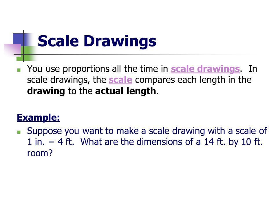 Scale Drawings You use proportions all the time in scale drawings. In scale drawings, the scale compares each length in the drawing to the actual leng
