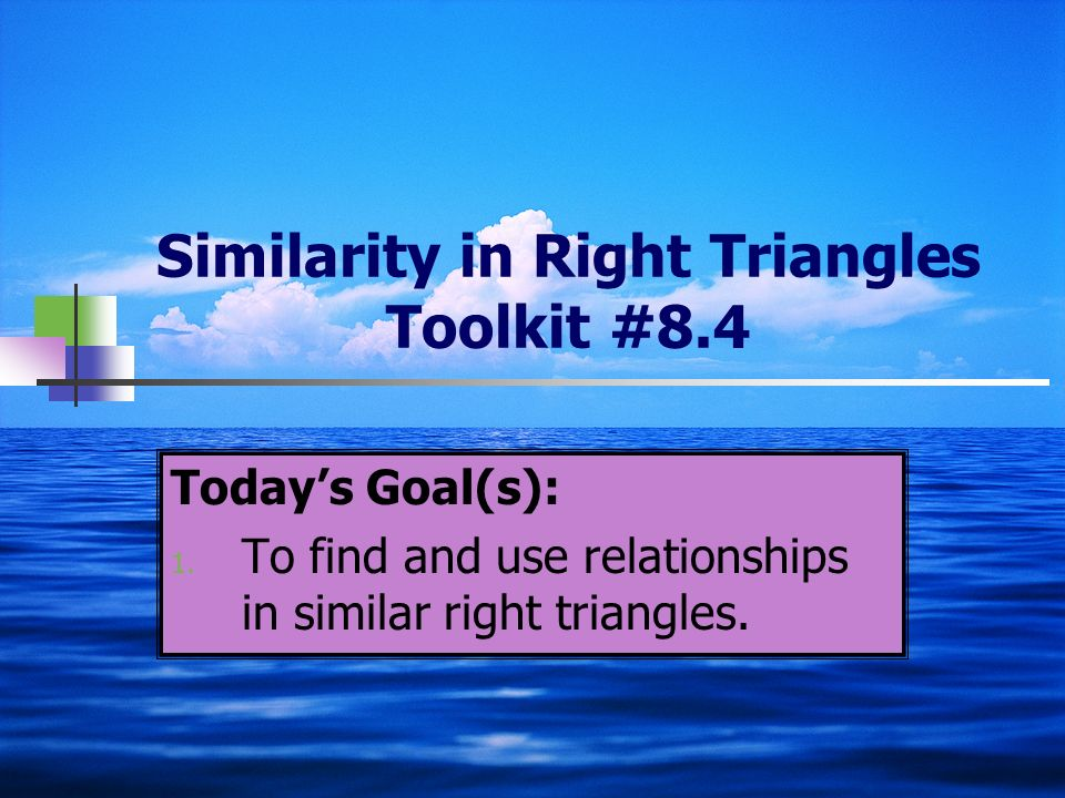 Similarity in Right Triangles Toolkit #8.4 Todays Goal(s): 1. To find and use relationships in similar right triangles.
