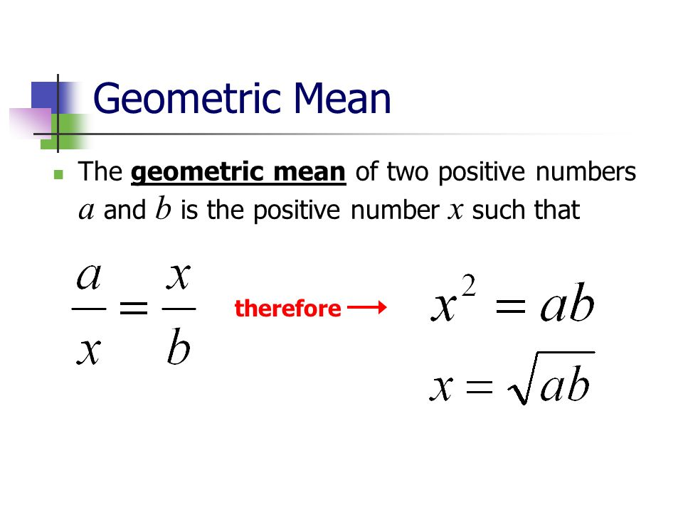 Geometric Mean The geometric mean of two positive numbers a and b is the positive number x such that therefore