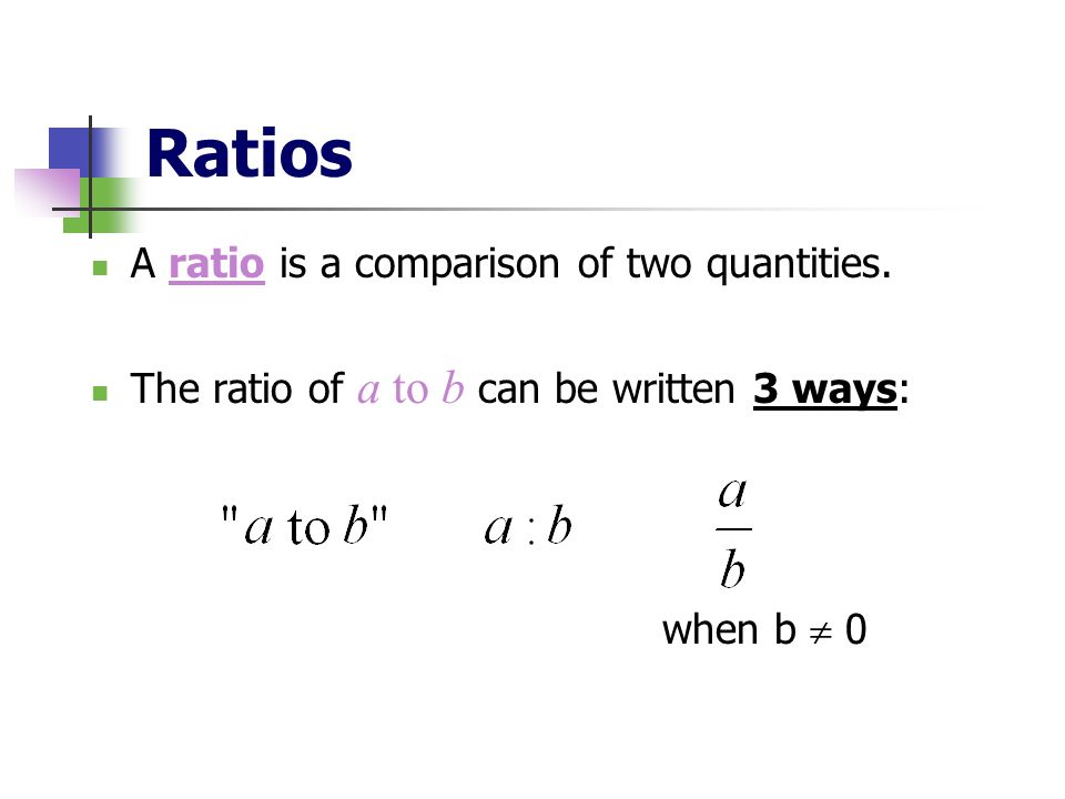 Ratios A ratio is a comparison of two quantities. The ratio of a to b can be written 3 ways: when b 0