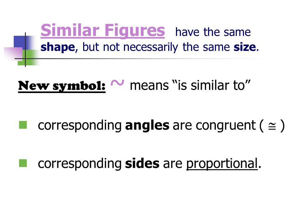 Similar Figures have the same shape, but not necessarily the same size. New symbol: ~ means is similar to corresponding angles are congruent ( ) corre
