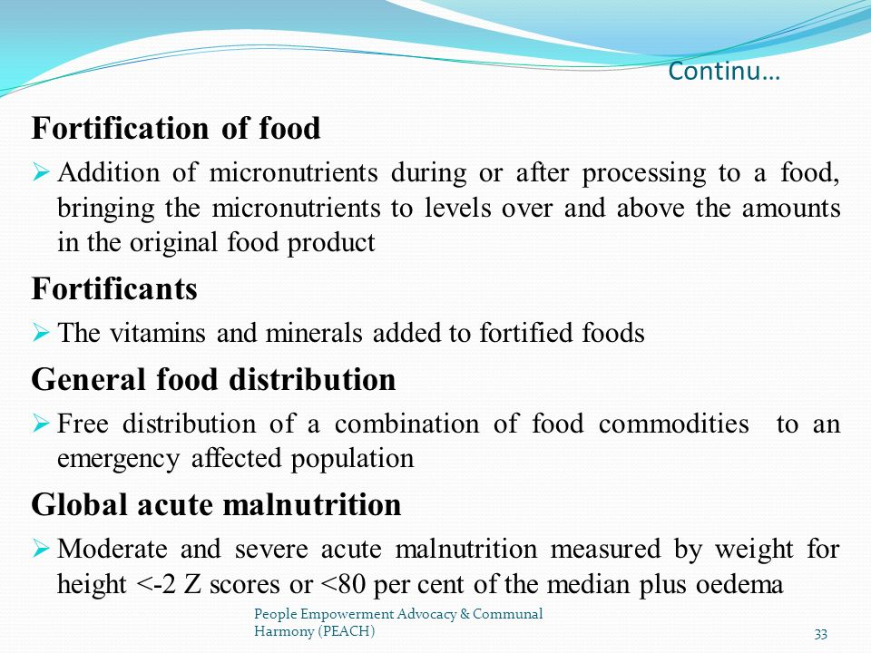 Continu… Fortification of food Addition of micronutrients during or after processing to a food, bringing the micronutrients to levels over and above t