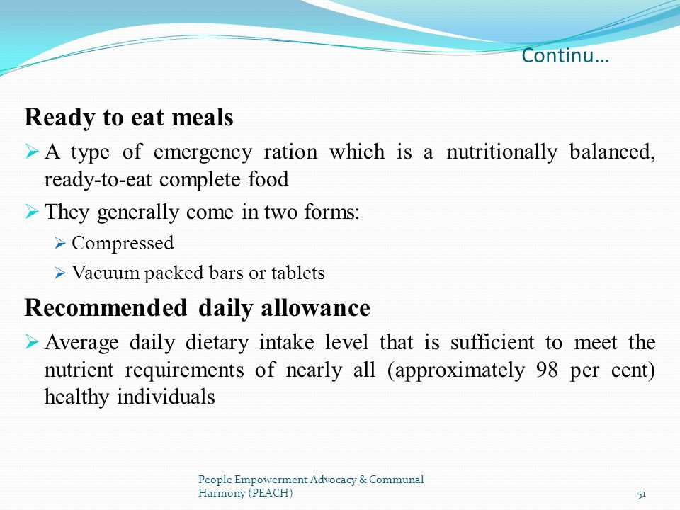Continu… Ready to eat meals A type of emergency ration which is a nutritionally balanced, ready-to-eat complete food They generally come in two forms: