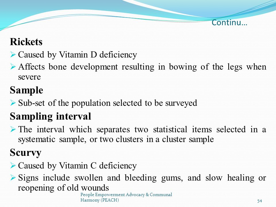Continu… Rickets Caused by Vitamin D deficiency Affects bone development resulting in bowing of the legs when severe Sample Sub-set of the population