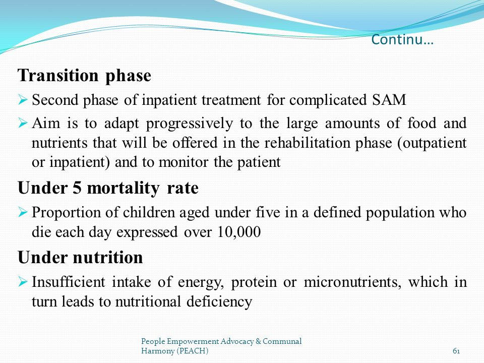Continu… Transition phase Second phase of inpatient treatment for complicated SAM Aim is to adapt progressively to the large amounts of food and nutri