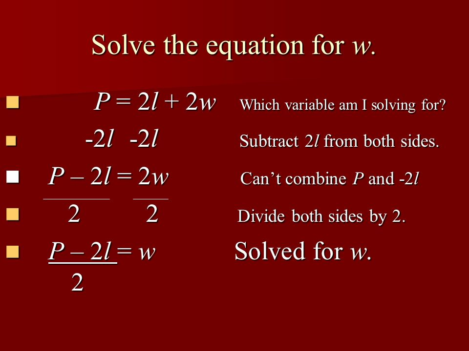 Solve the equation for w. P = 2l + 2w Which variable am I solving for? P = 2l + 2w Which variable am I solving for? -2l -2l Subtract 2l from both side