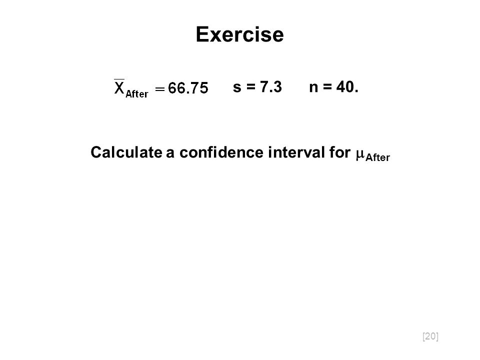 [20] Exercise s = 7.3 n = 40. Calculate a confidence interval for After