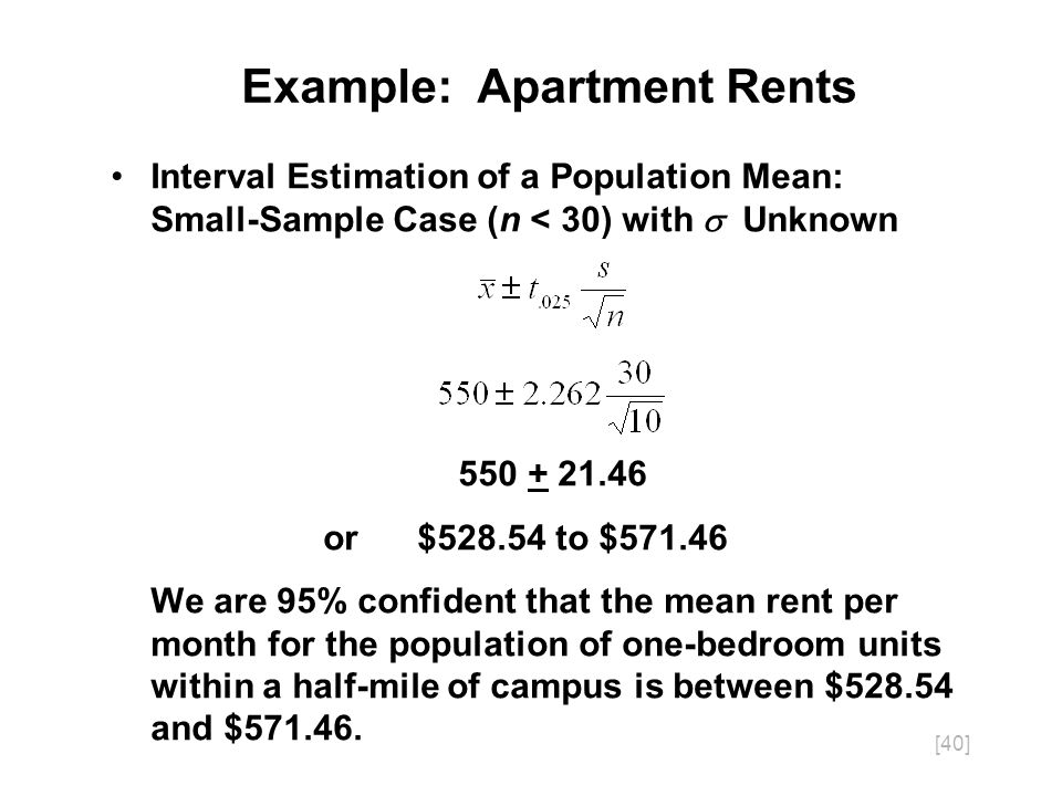 [40] Interval Estimation of a Population Mean: Small-Sample Case (n < 30) with Unknown 550 + 21.46 or $528.54 to $571.46 We are 95% confident that the mean rent per month for the population of one-bedroom units within a half-mile of campus is between $528.54 and $571.46.