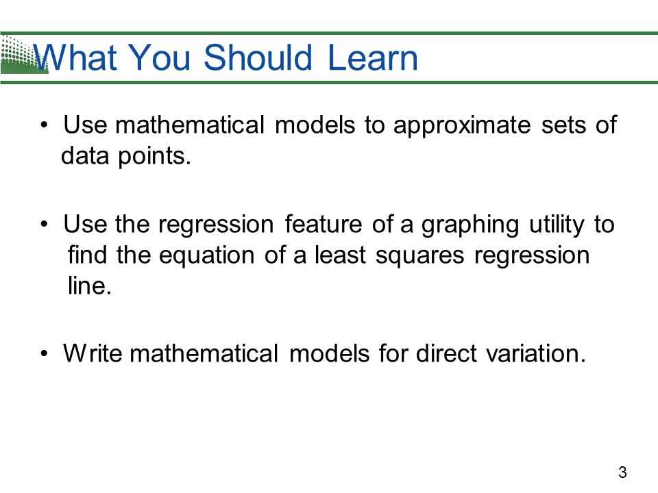 3 Use mathematical models to approximate sets of data points. Use the regression feature of a graphing utility to find the equation of a least squares