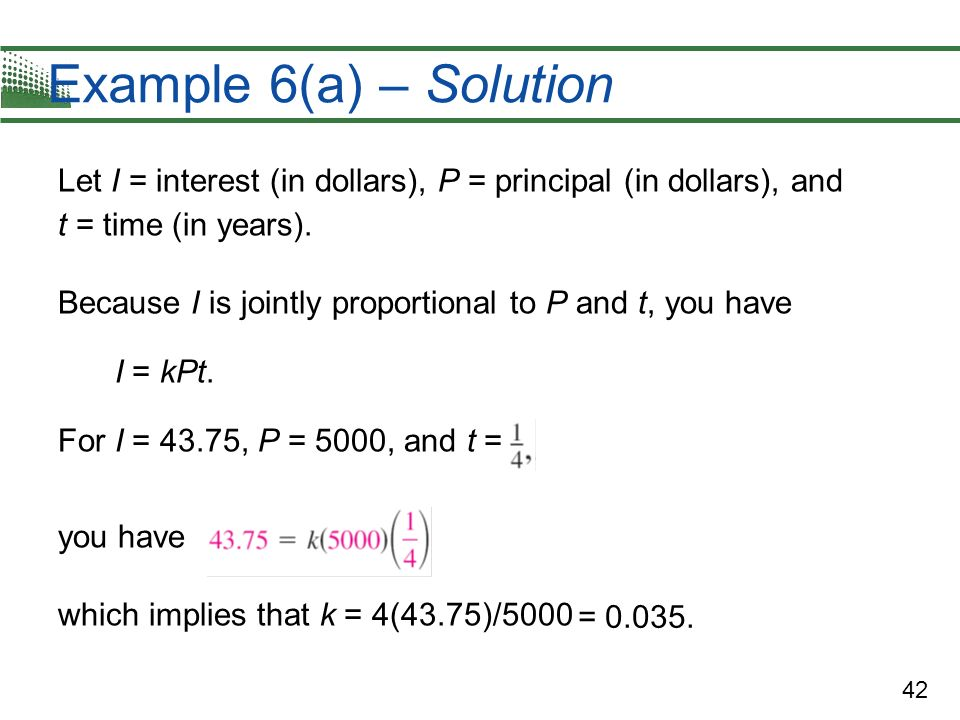 42 Example 6(a) – Solution Let I = interest (in dollars), P = principal (in dollars), and t = time (in years). Because I is jointly proportional to P