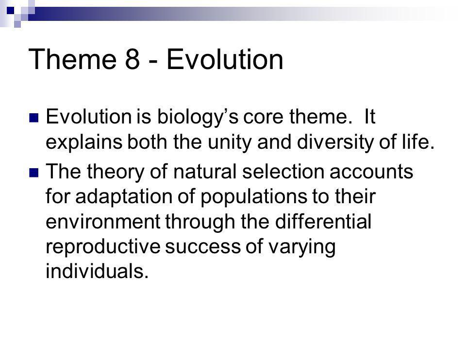 Theme 8 - Evolution Evolution is biologys core theme. It explains both the unity and diversity of life. The theory of natural selection accounts for a