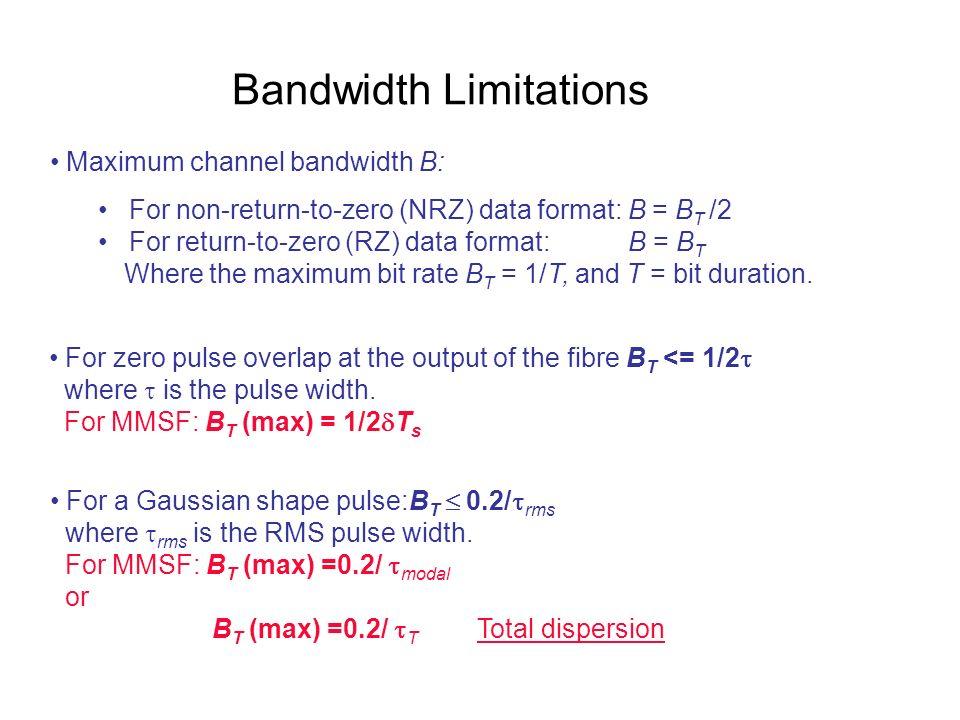Bandwidth Limitations Maximum channel bandwidth B: For non-return-to-zero (NRZ) data format: B = B T /2 For return-to-zero (RZ) data format: B = B T W