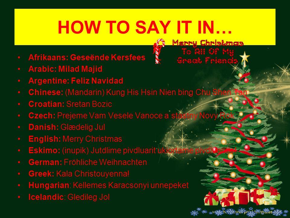HOW TO SAY IT IN… Afrikaans: Geseënde Kersfees Arabic: Milad Majid Argentine: Feliz Navidad Chinese: (Mandarin) Kung His Hsin Nien bing Chu Shen Tan C
