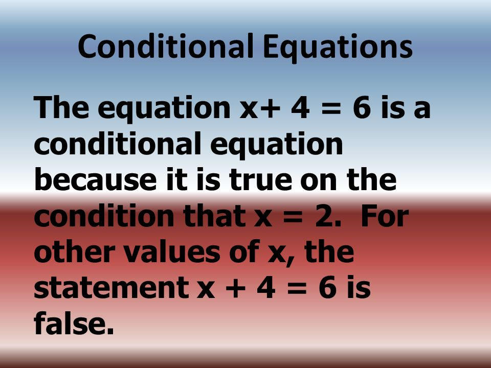 Conditional Equations The equation x+ 4 = 6 is a conditional equation because it is true on the condition that x = 2. For other values of x, the state