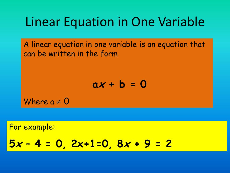 A linear equation in one variable is an equation that can be written in the form ax + b = 0 Where a 0 For example: 5x – 4 = 0, 2x+1=0, 8x + 9 = 2