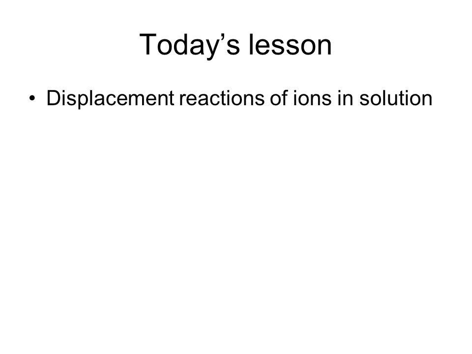 Todays lesson Displacement reactions of ions in solution