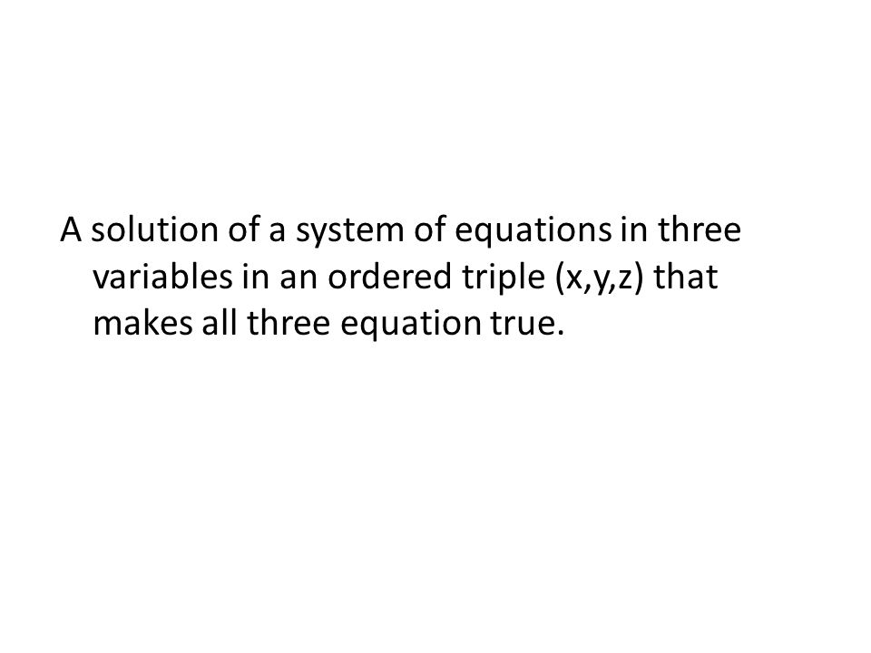 A solution of a system of equations in three variables in an ordered triple (x,y,z) that makes all three equation true.