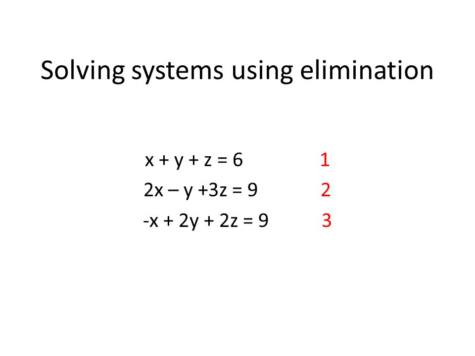 Solving systems using elimination x + y + z = 6 1 2x – y +3z = 9 2 -x + 2y + 2z = 9 3