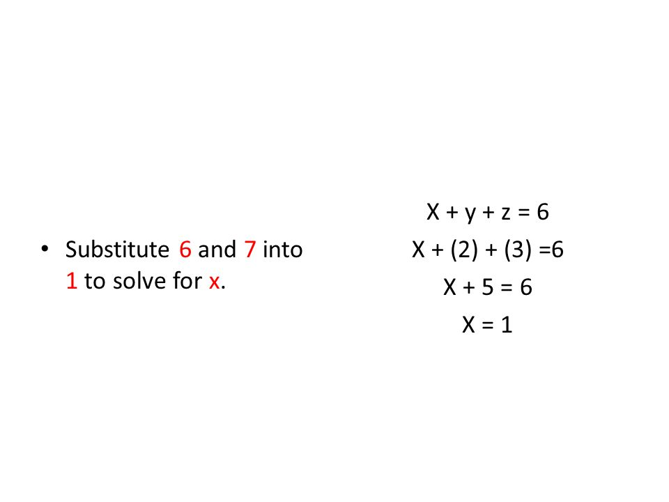 Substitute 6 and 7 into 1 to solve for x. X + y + z = 6 X + (2) + (3) =6 X + 5 = 6 X = 1