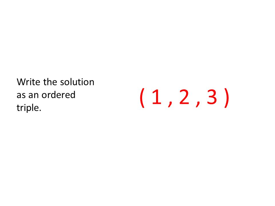 ( 1, 2, 3 ) Write the solution as an ordered triple.