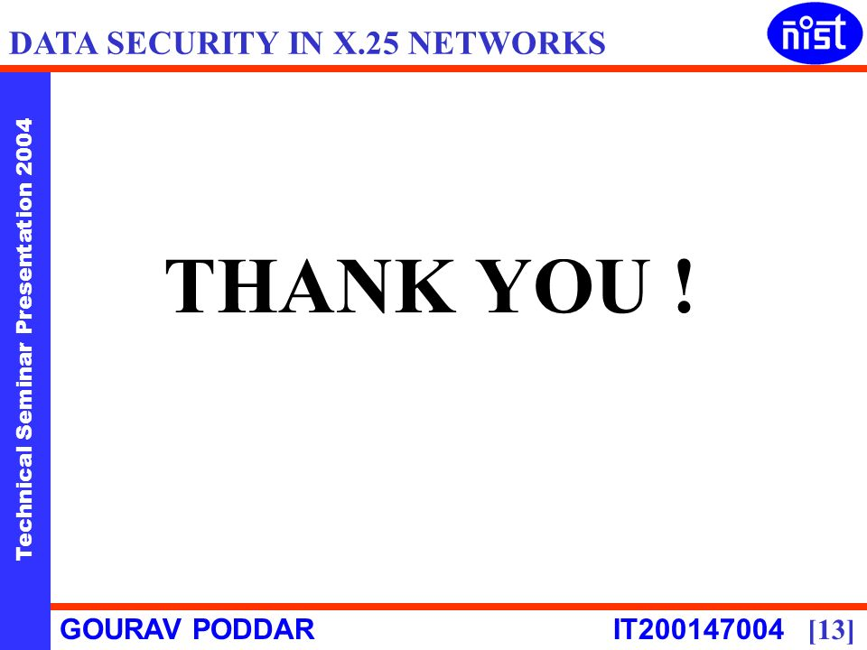 Technical Seminar Presentation 2004 GOURAV PODDAR IT [13] DATA SECURITY IN X.25 NETWORKS THANK YOU !