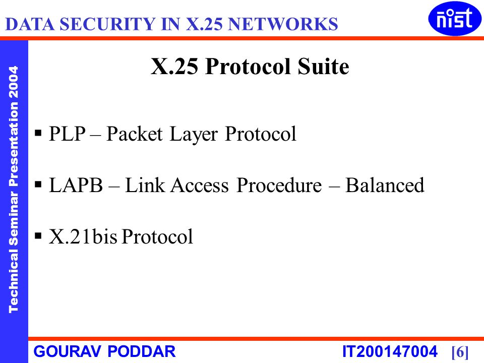 Technical Seminar Presentation 2004 GOURAV PODDAR IT [6] DATA SECURITY IN X.25 NETWORKS X.25 Protocol Suite PLP – Packet Layer Protocol LAPB – Link Access Procedure – Balanced X.21bis Protocol