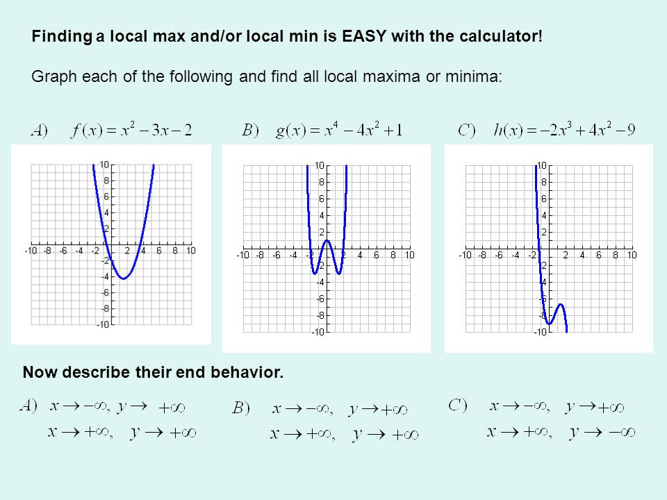 Finding a local max and/or local min is EASY with the calculator! Graph each of the following and find all local maxima or minima: Now describe their