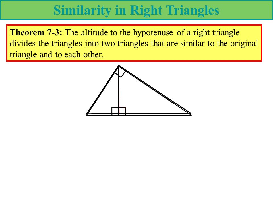 Similarity in Right Triangles Theorem 7-3: The altitude to the hypotenuse of a right triangle divides the triangles into two triangles that are simila