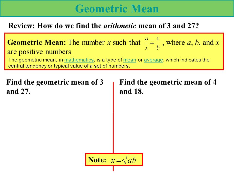 Geometric Mean Geometric Mean: The number x such that, where a, b, and x are positive numbers Find the geometric mean of 3 and 27. Review: How do we f
