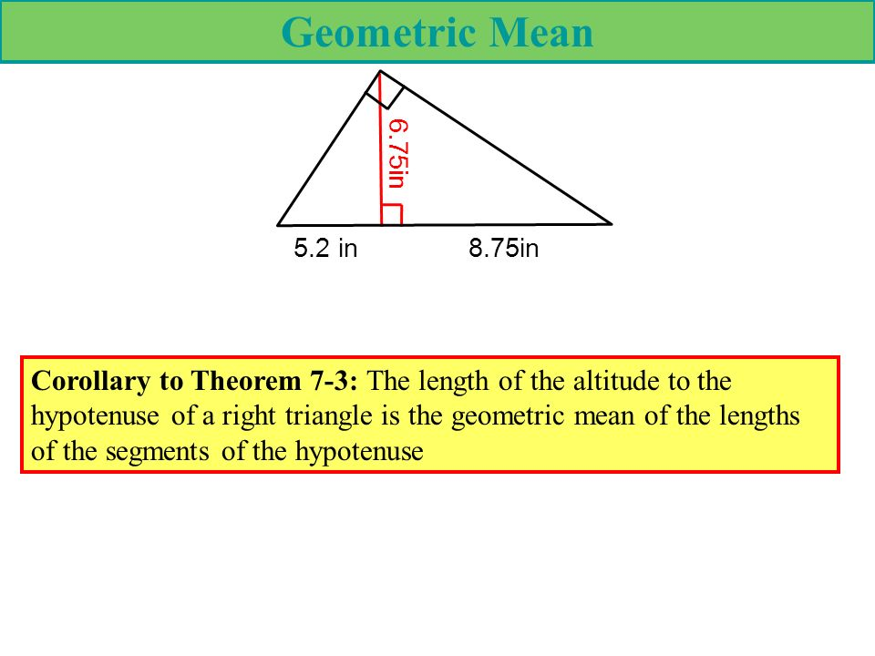 Geometric Mean 5.2 in8.75in 6.75in Corollary to Theorem 7-3: The length of the altitude to the hypotenuse of a right triangle is the geometric mean of