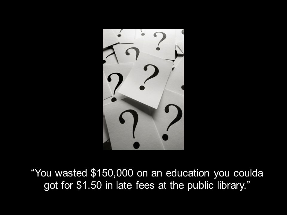 You wasted $150,000 on an education you coulda got for $1.50 in late fees at the public library.