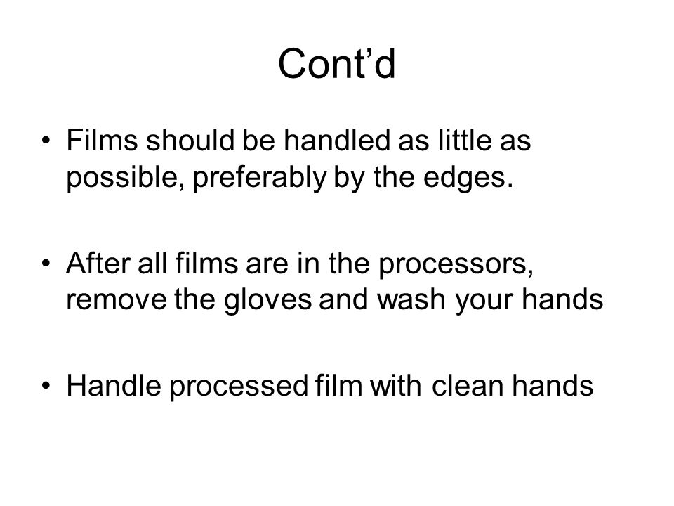Contd Films should be handled as little as possible, preferably by the edges. After all films are in the processors, remove the gloves and wash your h