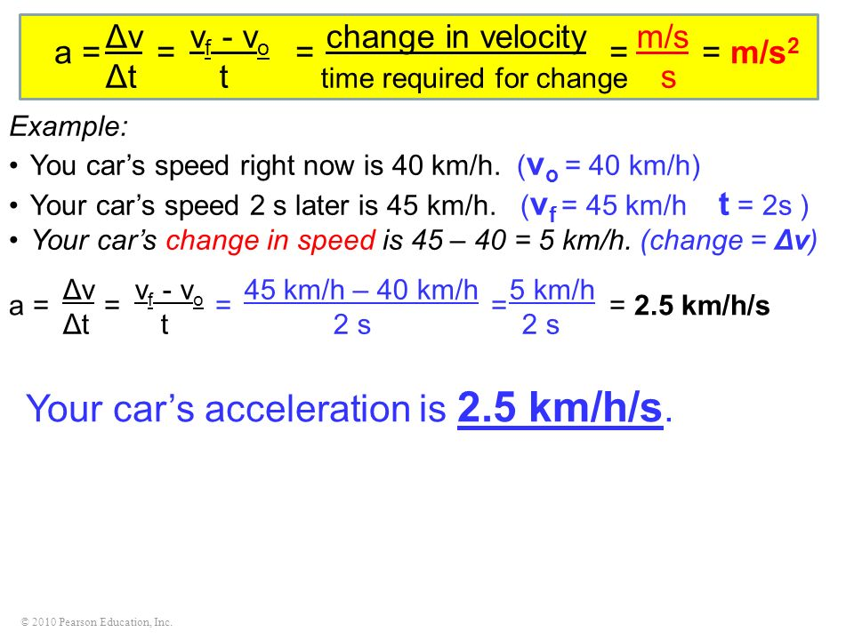 © 2010 Pearson Education, Inc. Example: You cars speed right now is 40 km/h. ( v o = 40 km/h) Your cars speed 2 s later is 45 km/h. ( v f = 45 km/h t